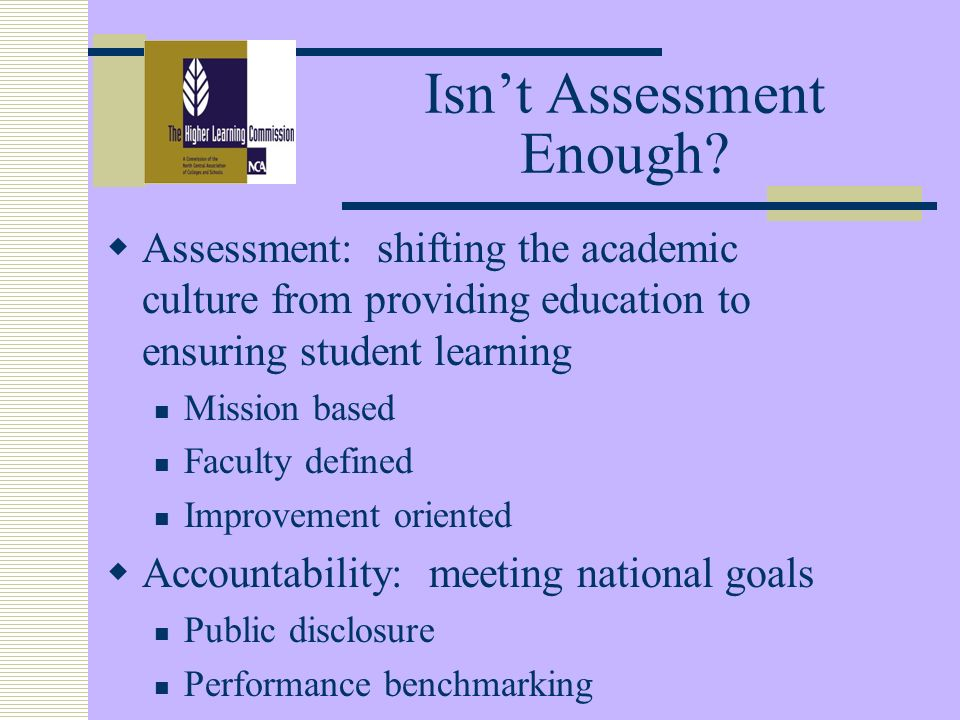 Isnt Assessment Enough? Assessment: shifting the academic culture from providing education to ensuring student learning Mission based Faculty defined