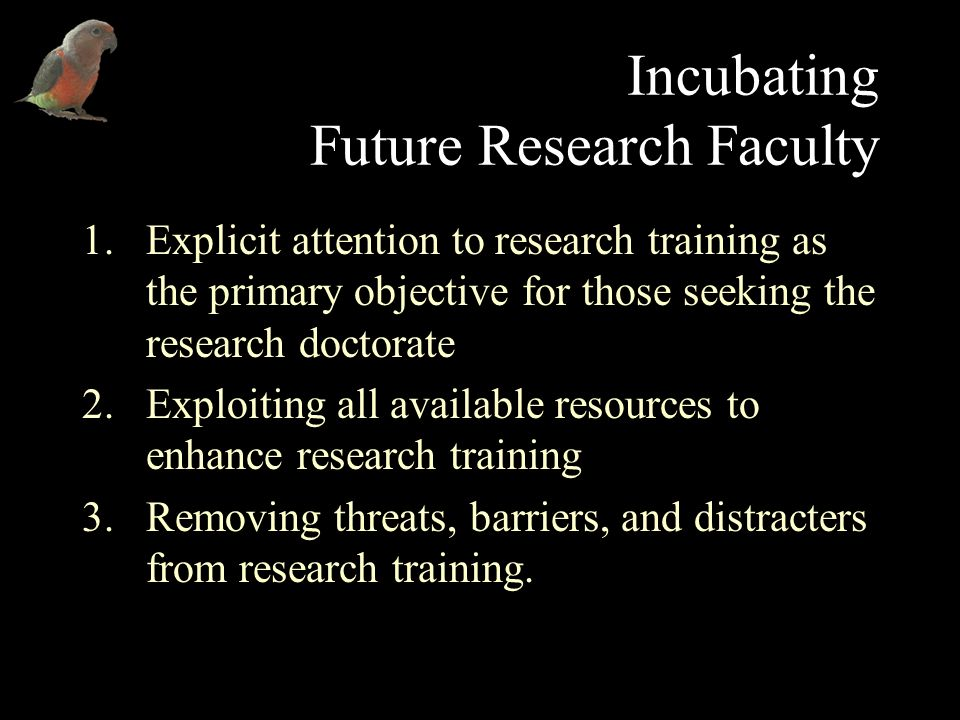 Incubating Future Research Faculty 1.Explicit attention to research training as the primary objective for those seeking the research doctorate 2.Exploiting all available resources to enhance research training 3.Removing threats, barriers, and distracters from research training.