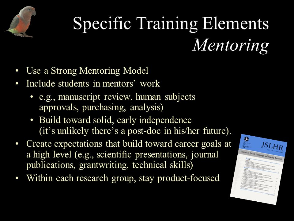 Specific Training Elements Mentoring Use a Strong Mentoring Model Include students in mentors work e.g., manuscript review, human subjects approvals, purchasing, analysis) Build toward solid, early independence (its unlikely theres a post-doc in his/her future).