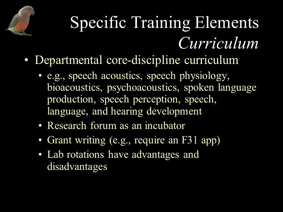 Specific Training Elements Curriculum Departmental core-discipline curriculum e.g., speech acoustics, speech physiology, bioacoustics, psychoacoustics, spoken language production, speech perception, speech, language, and hearing development Research forum as an incubator Grant writing (e.g., require an F31 app) Lab rotations have advantages and disadvantages