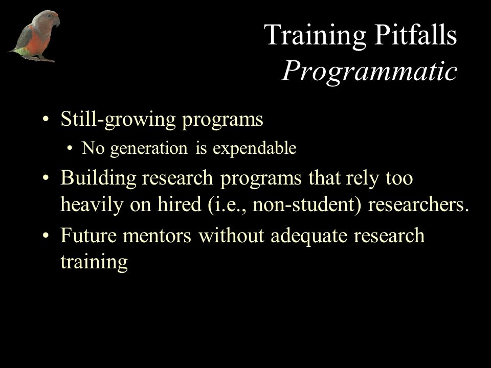Training Pitfalls Programmatic Still-growing programs No generation is expendable Building research programs that rely too heavily on hired (i.e., non-student) researchers.