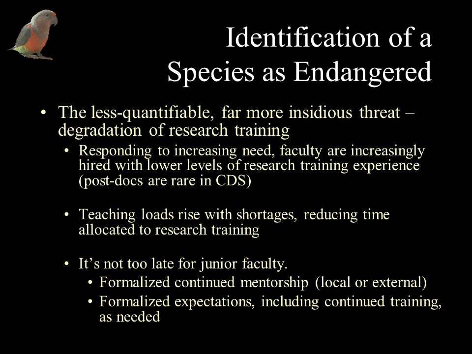 Identification of a Species as Endangered The less-quantifiable, far more insidious threat – degradation of research training Responding to increasing need, faculty are increasingly hired with lower levels of research training experience (post-docs are rare in CDS) Teaching loads rise with shortages, reducing time allocated to research training Its not too late for junior faculty.