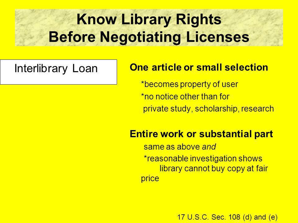 Know Library Rights Before Negotiating Licenses Interlibrary Loan One article or small selection *becomes property of user *no notice other than for private study, scholarship, research Entire work or substantial part same as above and *reasonable investigation shows library cannot buy copy at fair price 17 U.S.C.