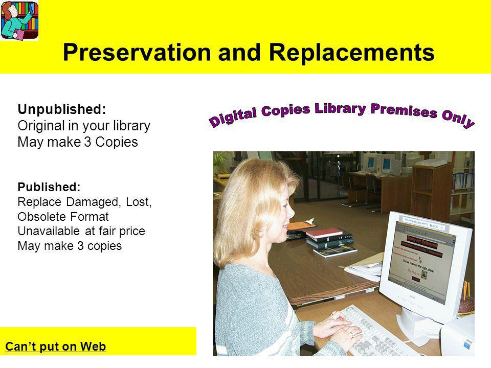 Preservation and Replacements Cant put on Web Unpublished: Original in your library May make 3 Copies Published: Replace Damaged, Lost, Obsolete Format Unavailable at fair price May make 3 copies