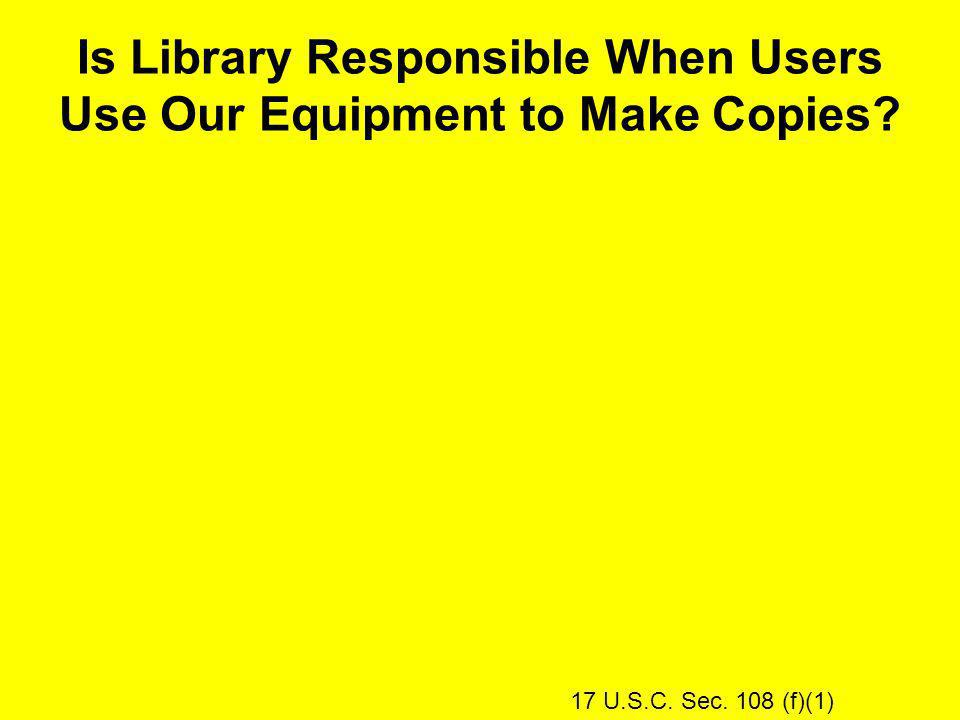 Is Library Responsible When Users Use Our Equipment to Make Copies 17 U.S.C. Sec. 108 (f)(1)