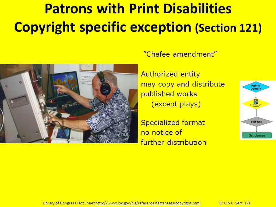 Patrons with Print Disabilities Copyright specific exception (Section 121) Chafee amendment Authorized entity may copy and distribute published works (except plays) Specialized format no notice of further distribution Library of Congress Fact Sheet   17 U.S.C.
