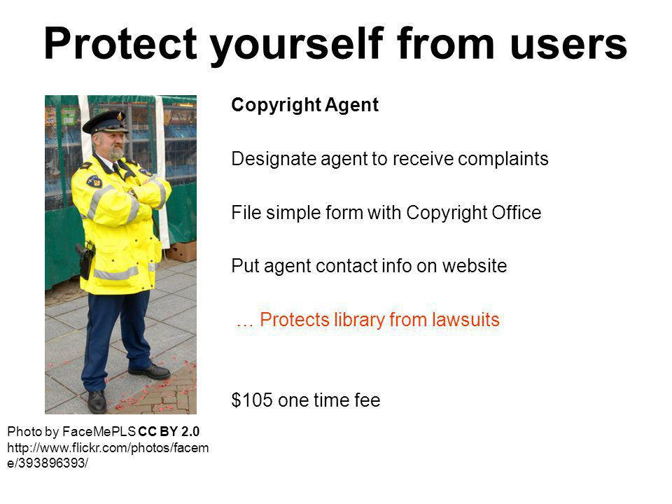 Protect yourself from users Copyright Agent Designate agent to receive complaints File simple form with Copyright Office Put agent contact info on website … Protects library from lawsuits $105 one time fee Photo by FaceMePLS CC BY e/ /
