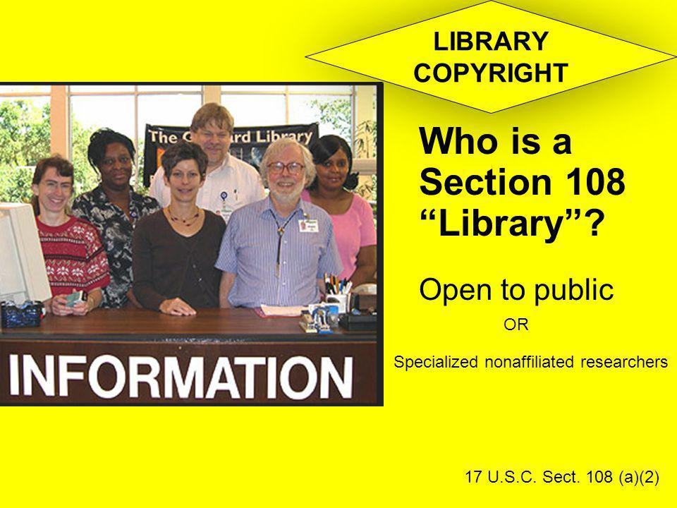 Who is a Section 108 Library? Open to public 17 U.S.C. Sect. 108 (a)(2) LIBRARY COPYRIGHT OR Specialized nonaffiliated researchers