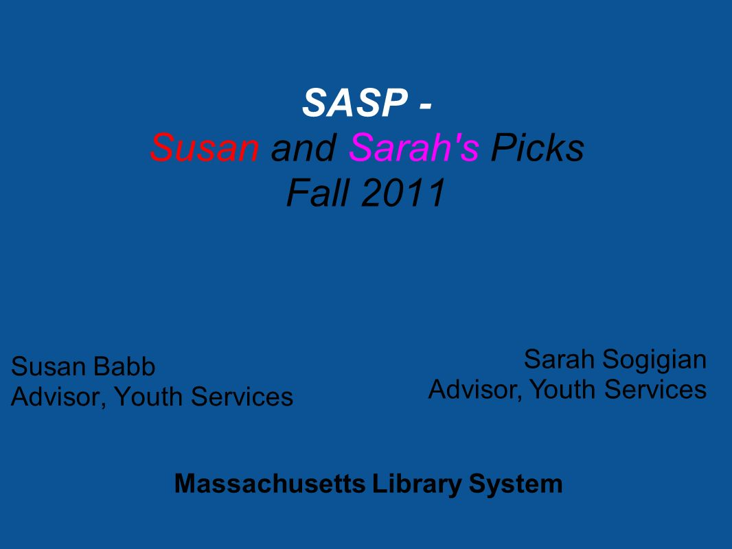 Susan Babb Advisor, Youth Services SASP - Susan and Sarah s Picks Fall 2011 Sarah Sogigian Advisor, Youth Services Massachusetts Library System