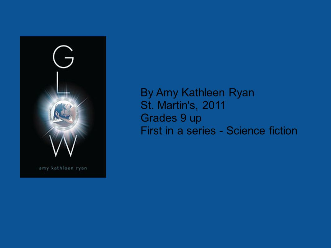 By Amy Kathleen Ryan St. Martin s, 2011 Grades 9 up First in a series - Science fiction