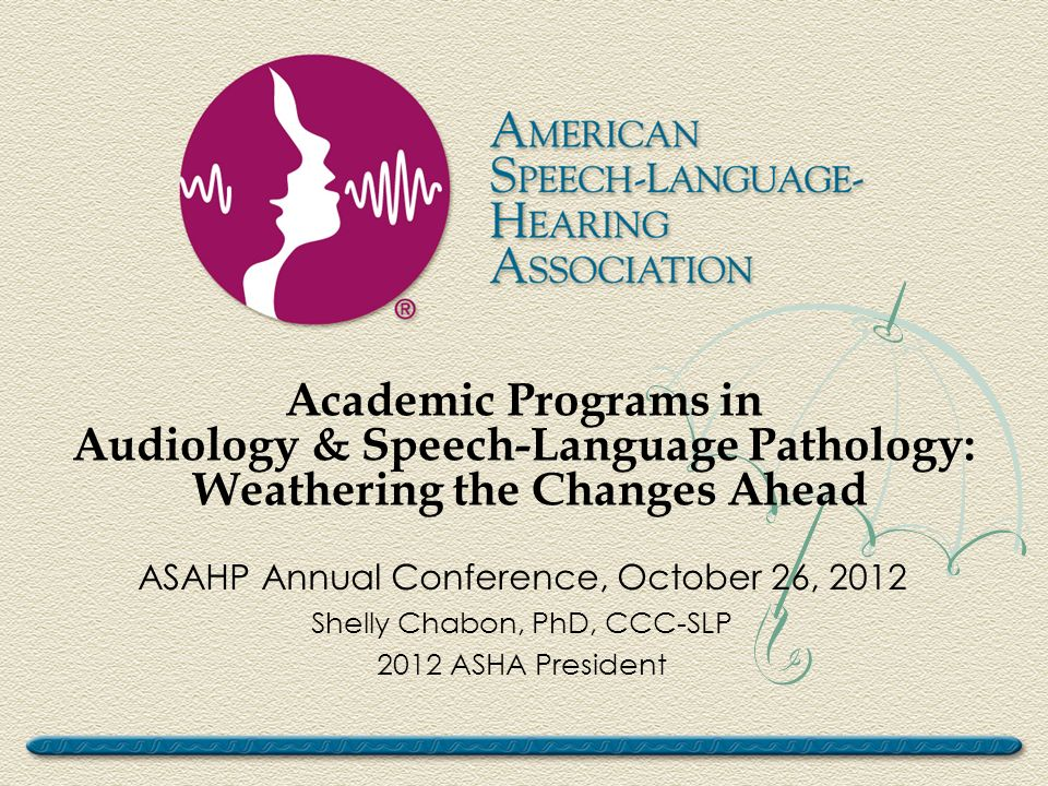 Academic Programs in Audiology & Speech-Language Pathology: Weathering the Changes Ahead ASAHP Annual Conference, October 26, 2012 Shelly Chabon, PhD, CCC-SLP 2012 ASHA President