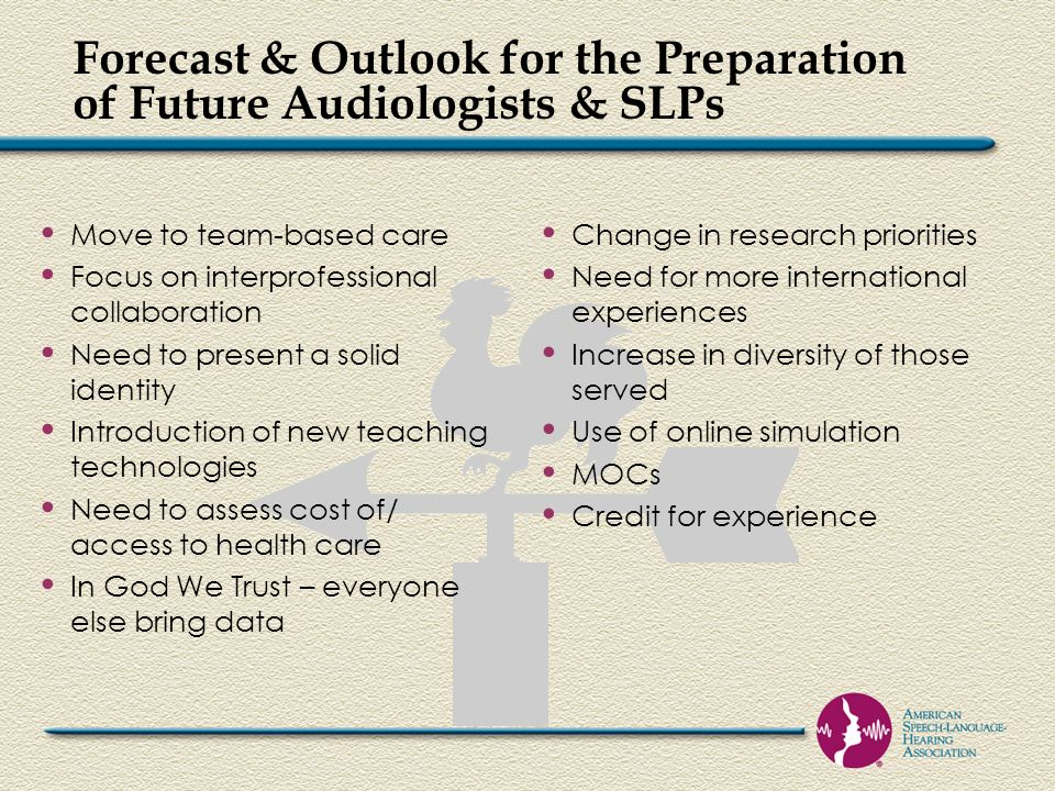 Forecast & Outlook for the Preparation of Future Audiologists & SLPs Move to team-based care Focus on interprofessional collaboration Need to present a solid identity Introduction of new teaching technologies Need to assess cost of/ access to health care In God We Trust – everyone else bring data Change in research priorities Need for more international experiences Increase in diversity of those served Use of online simulation MOCs Credit for experience