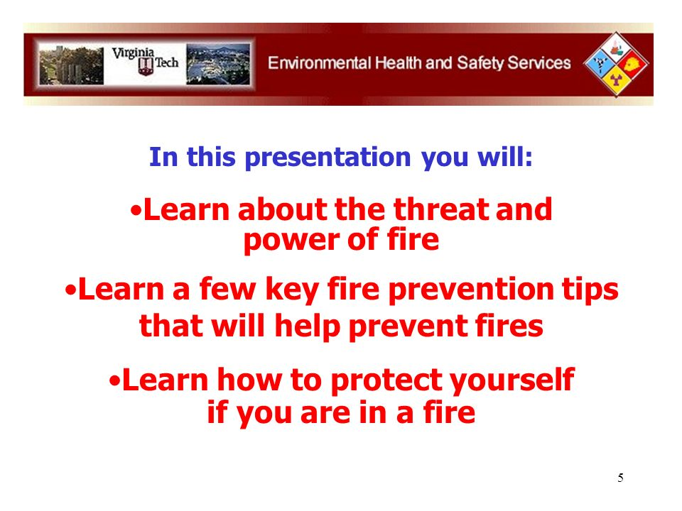 5 In this presentation you will: Learn about the threat and power of fire Learn a few key fire prevention tips that will help prevent fires Learn how to protect yourself if you are in a fire