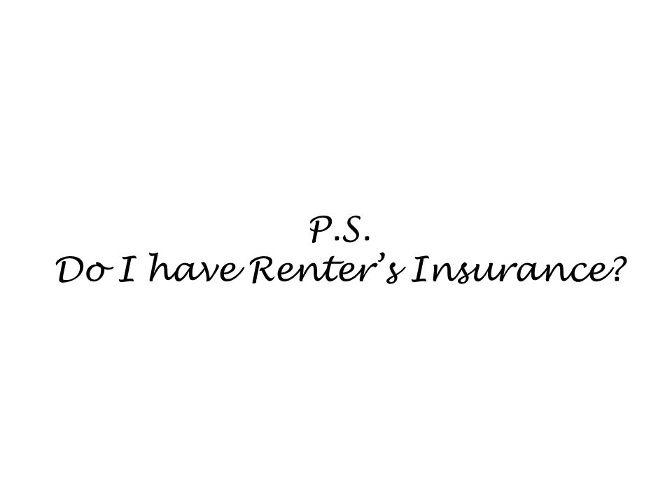P.S. Do I have Renters Insurance