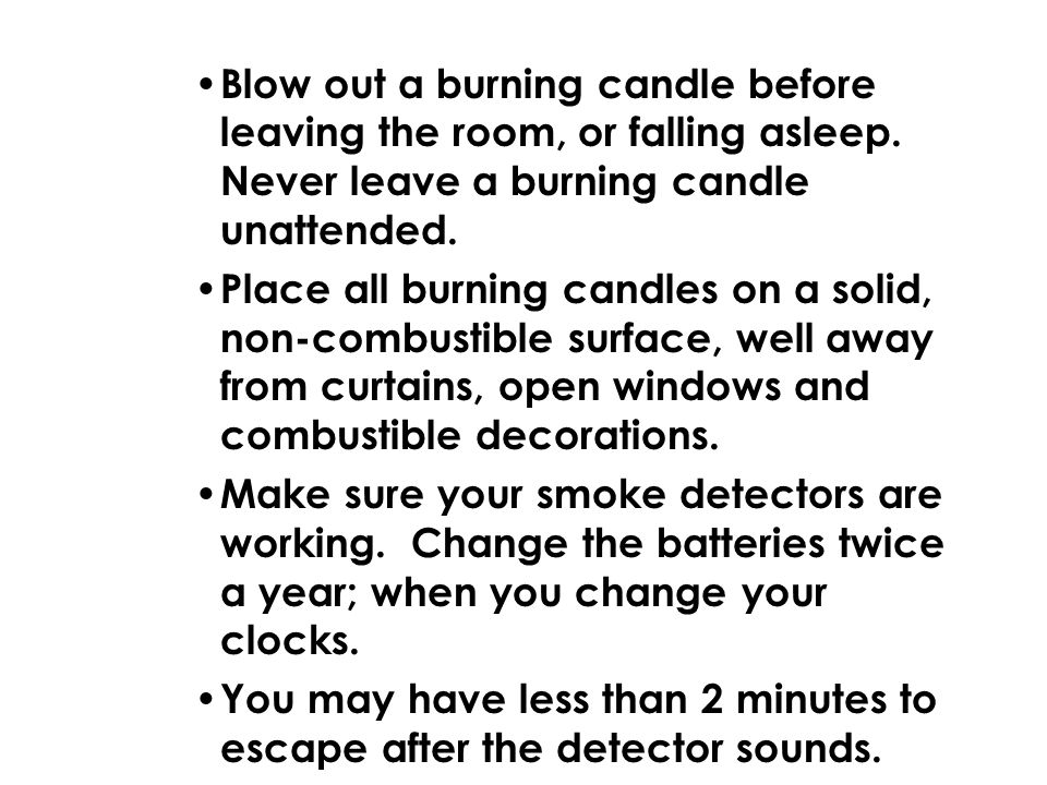 Blow out a burning candle before leaving the room, or falling asleep. Never leave a burning candle unattended. Place all burning candles on a solid, n