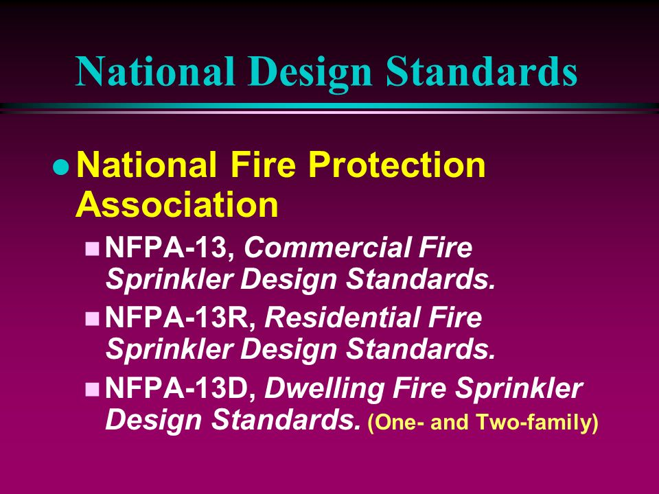National Design Standards l National Fire Protection Association n NFPA-13, Commercial Fire Sprinkler Design Standards. n NFPA-13R, Residential Fire S