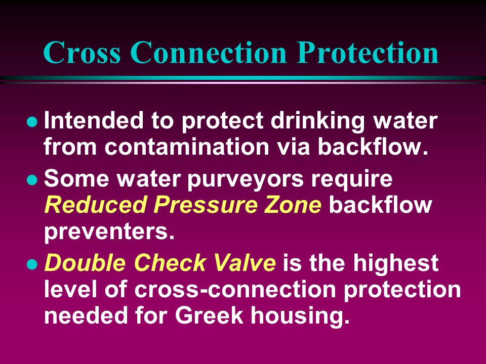 Cross Connection Protection l Intended to protect drinking water from contamination via backflow. l Some water purveyors require Reduced Pressure Zone