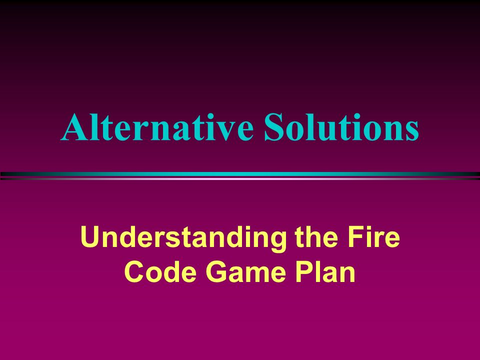 Alternative Solutions Understanding the Fire Code Game Plan