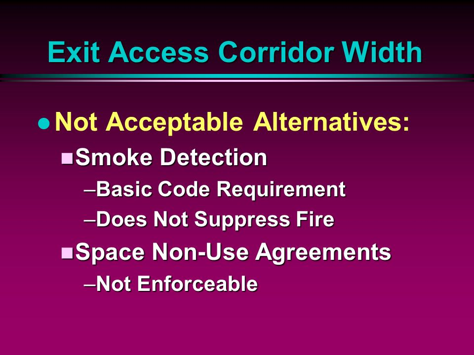 Exit Access Corridor Width l Not Acceptable Alternatives: n Smoke Detection –Basic Code Requirement –Does Not Suppress Fire n Space Non-Use Agreements