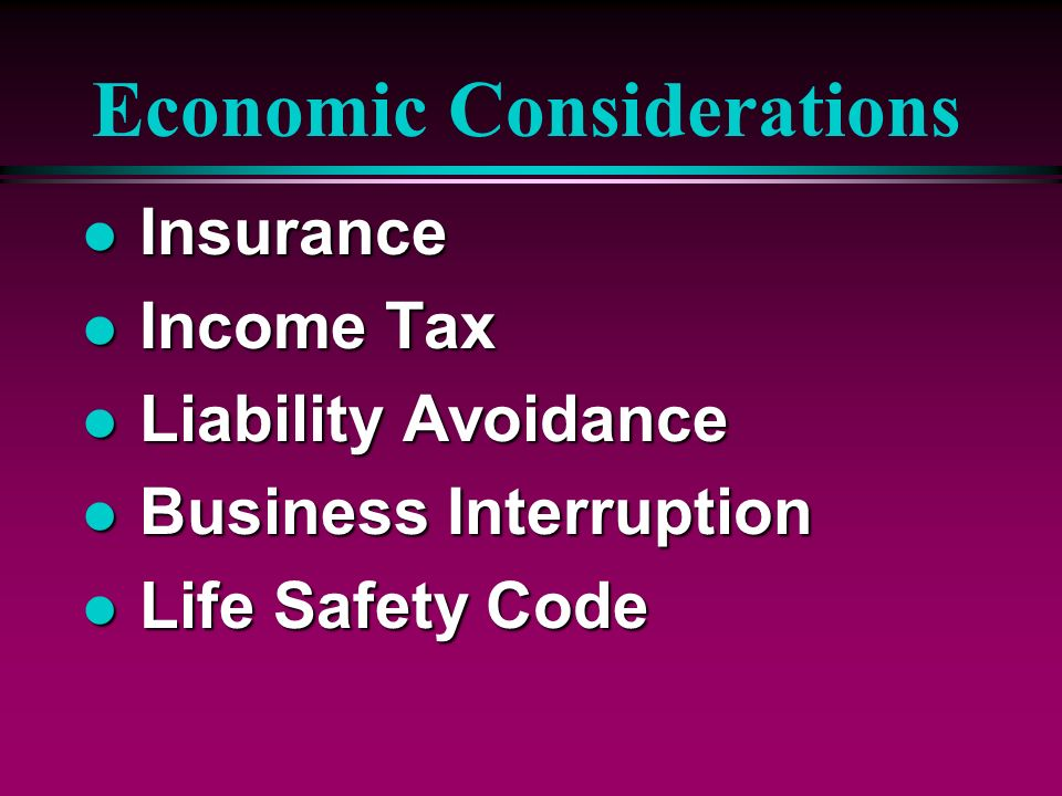 Economic Considerations l Insurance l Income Tax l Liability Avoidance l Business Interruption l Life Safety Code