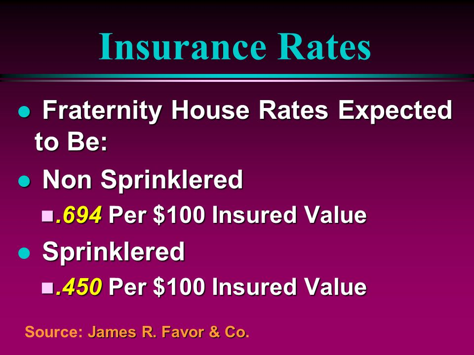 Insurance Rates l Fraternity House Rates Expected to Be: l Non Sprinklered n.694 Per $100 Insured Value Sprinklered l Sprinklered n.450 Per $100 Insur
