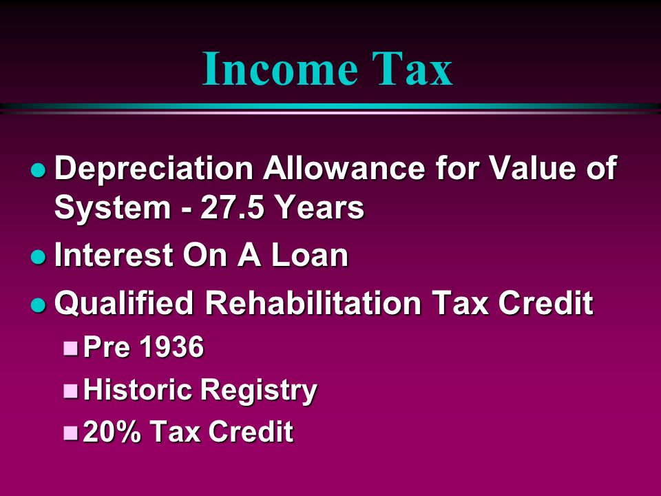 Income Tax l Depreciation Allowance for Value of System - 27.5 Years l Interest On A Loan l Qualified Rehabilitation Tax Credit n Pre 1936 n Historic