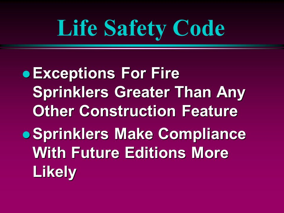 Life Safety Code l Exceptions For Fire Sprinklers Greater Than Any Other Construction Feature l Sprinklers Make Compliance With Future Editions More L