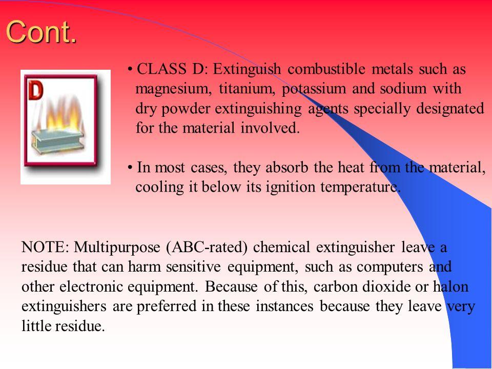 Cont. CLASS D: Extinguish combustible metals such as magnesium, titanium, potassium and sodium with dry powder extinguishing agents specially designat