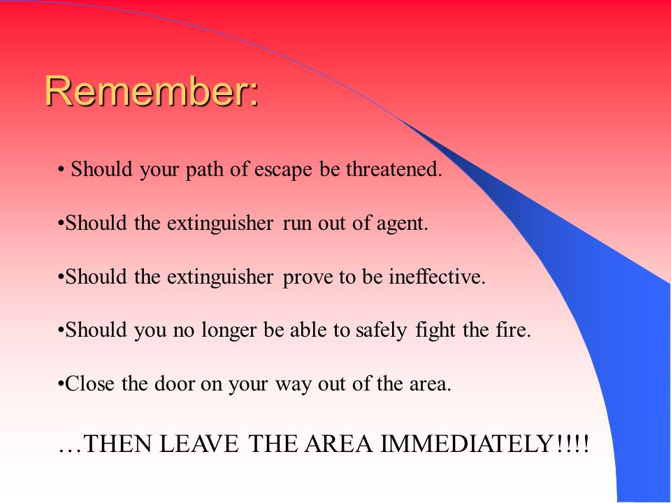 Remember: Should your path of escape be threatened. Should the extinguisher run out of agent. Should the extinguisher prove to be ineffective. Should