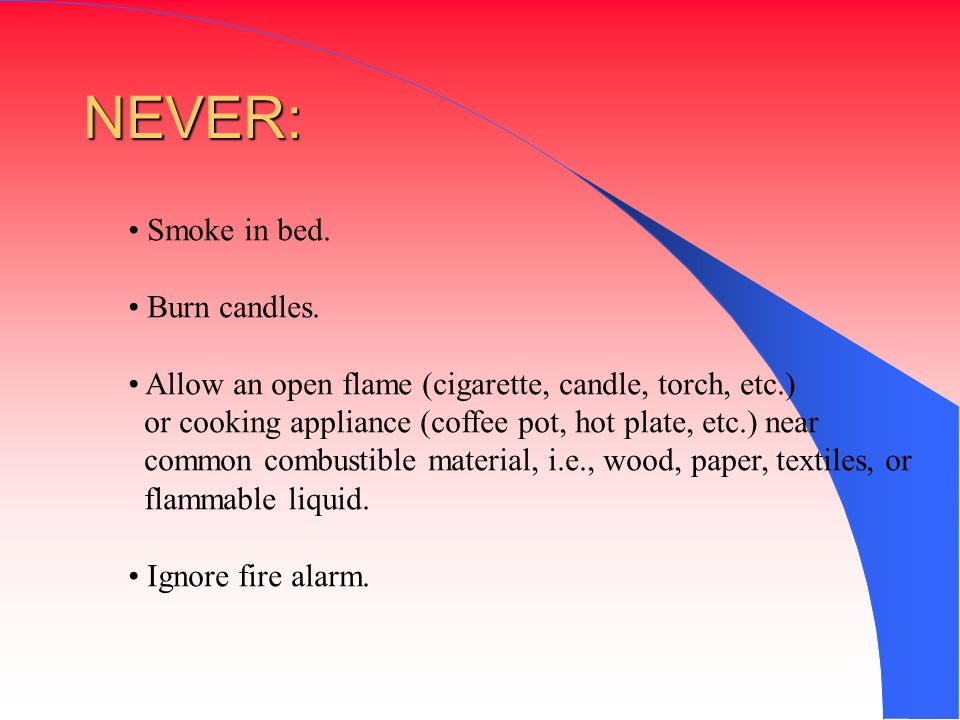 Smoke in bed. Burn candles. Allow an open flame (cigarette, candle, torch, etc.) or cooking appliance (coffee pot, hot plate, etc.) near common combus
