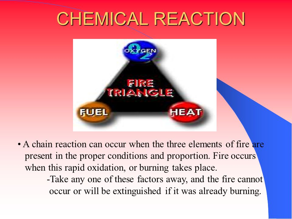 A chain reaction can occur when the three elements of fire are present in the proper conditions and proportion. Fire occurs when this rapid oxidation,