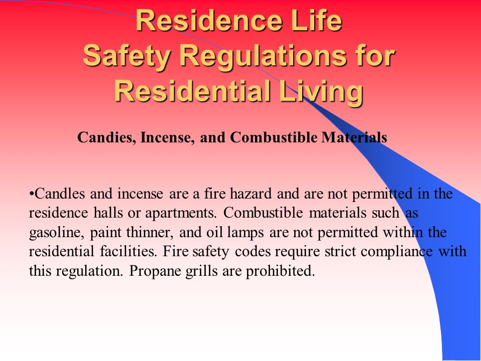 Residence Life Safety Regulations for Residential Living Candies, Incense, and Combustible Materials Candles and incense are a fire hazard and are not