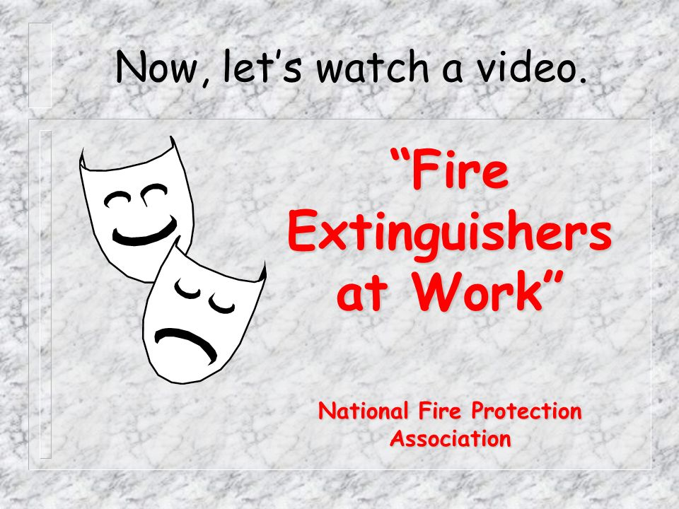 Now, lets watch a video. Fire Extinguishers at Work National Fire Protection Association