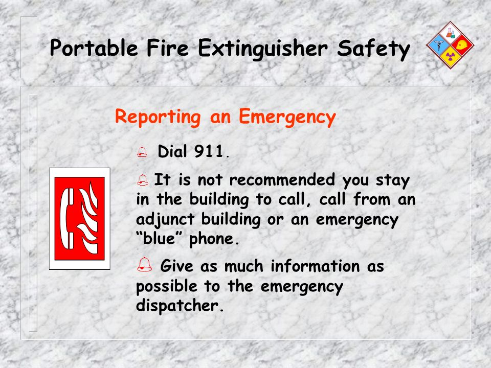 Portable Fire Extinguisher Safety % Dial 911. % It is not recommended you stay in the building to call, call from an adjunct building or an emergency