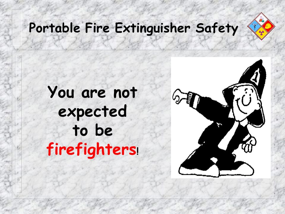 Portable Fire Extinguisher Safety You are not expected to be firefighters !