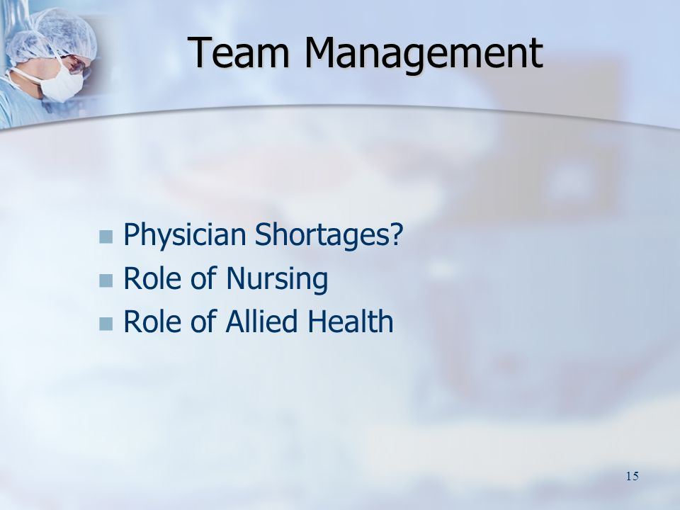 15 Team Management Physician Shortages Role of Nursing Role of Allied Health