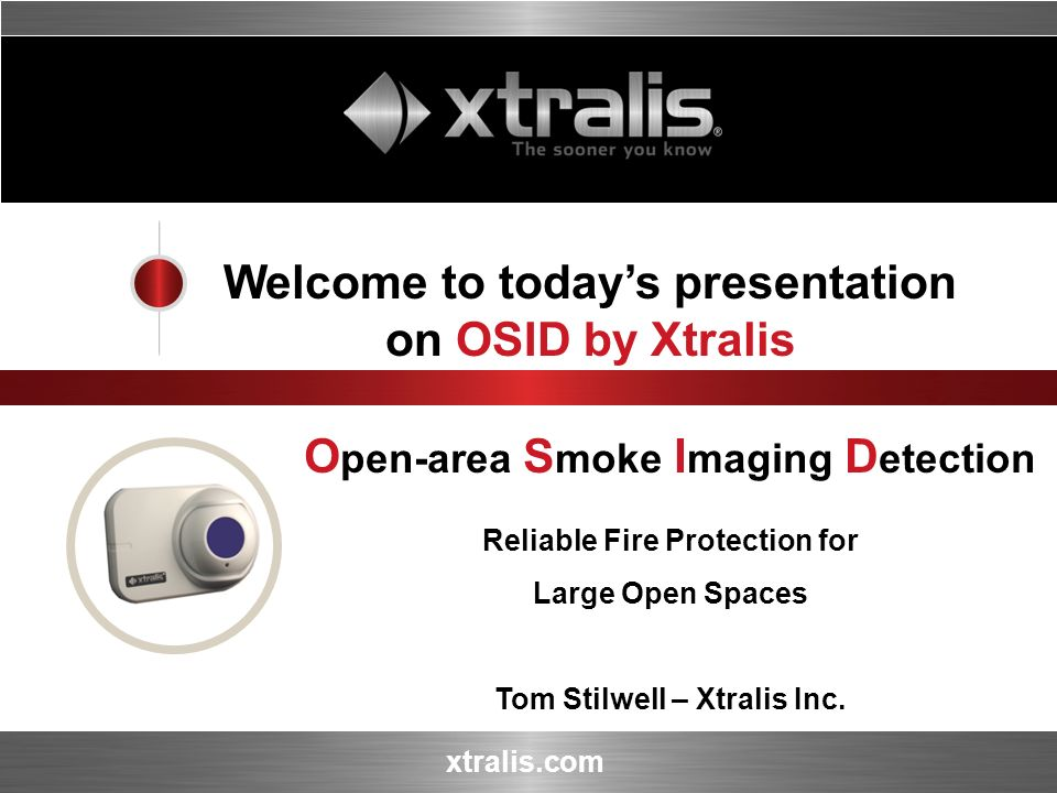 xtralis.com Welcome to todays presentation on OSID by Xtralis O pen-area S moke I maging D etection Reliable Fire Protection for Large Open Spaces Tom