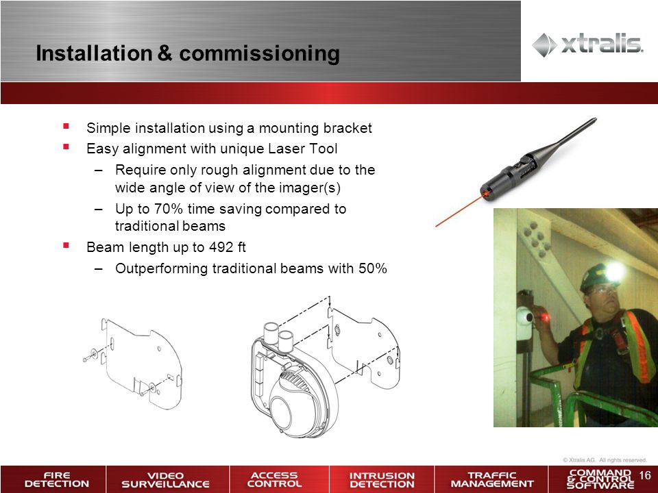 16 Installation & commissioning Simple installation using a mounting bracket Easy alignment with unique Laser Tool –Require only rough alignment due to the wide angle of view of the imager(s) –Up to 70% time saving compared to traditional beams Beam length up to 492 ft –Outperforming traditional beams with 50%