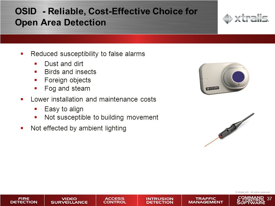 37 OSID - Reliable, Cost-Effective Choice for Open Area Detection Reduced susceptibility to false alarms Dust and dirt Birds and insects Foreign objects Fog and steam Lower installation and maintenance costs Easy to align Not susceptible to building movement Not effected by ambient lighting Innovative Technology from Xtralis