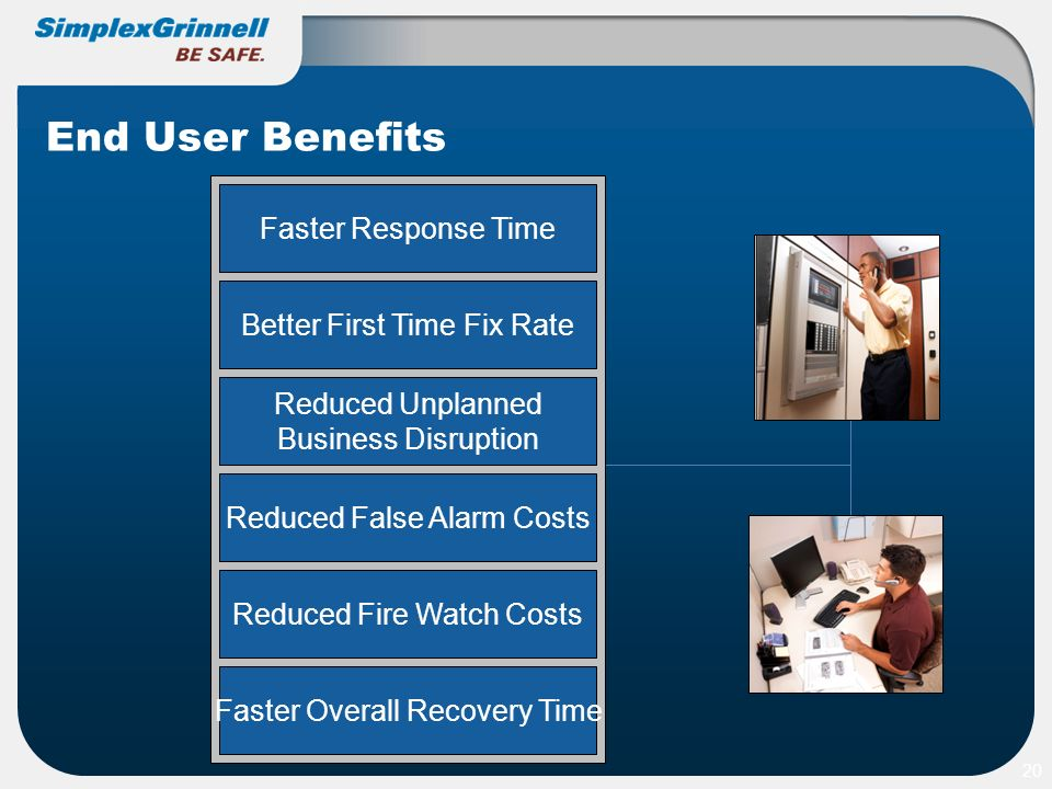 End User Benefits 20 Faster Response Time Better First Time Fix Rate Reduced Unplanned Business Disruption Reduced Fire Watch Costs Reduced False Alar