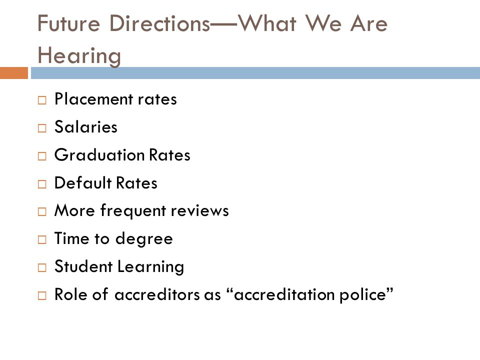 Future DirectionsWhat We Are Hearing Placement rates Salaries Graduation Rates Default Rates More frequent reviews Time to degree Student Learning Role of accreditors as accreditation police