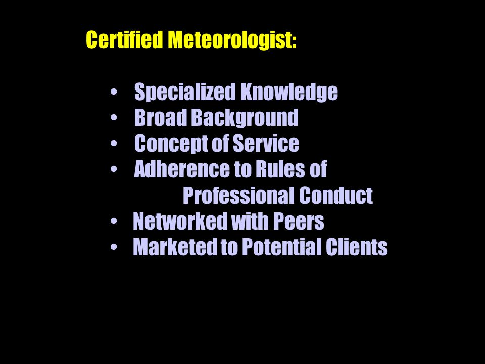 Certified Meteorologist: Specialized Knowledge Broad Background Concept of Service Adherence to Rules of Professional Conduct Networked with Peers Marketed to Potential Clients