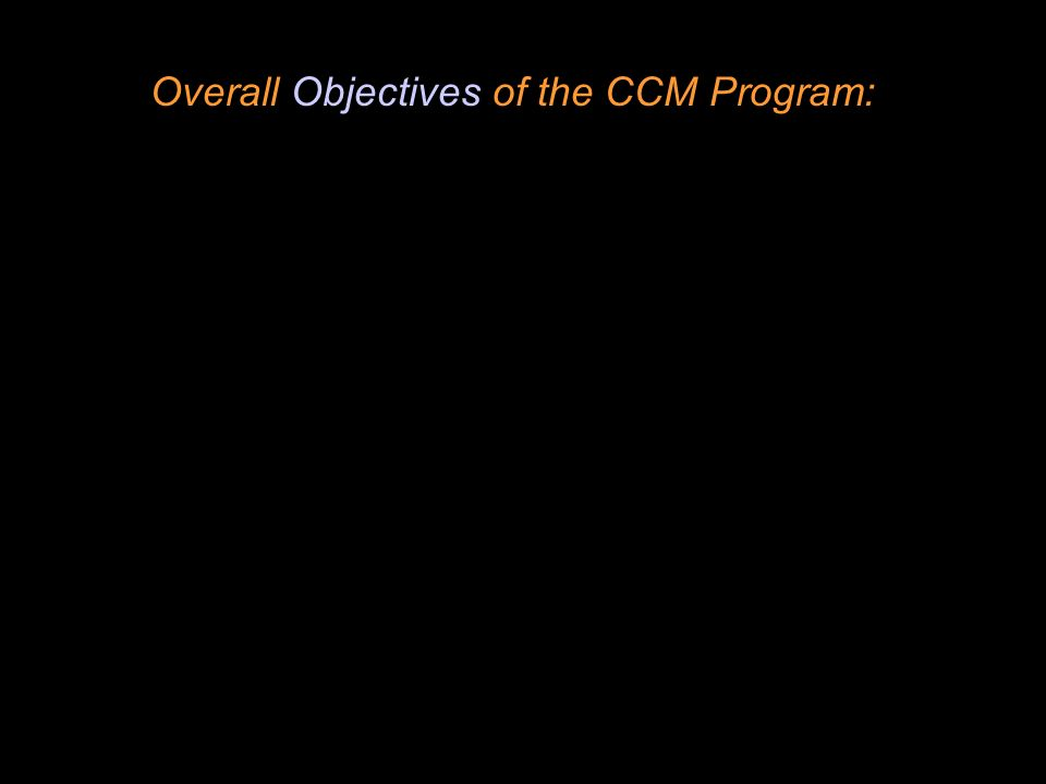 Overall Objectives of the CCM Program: