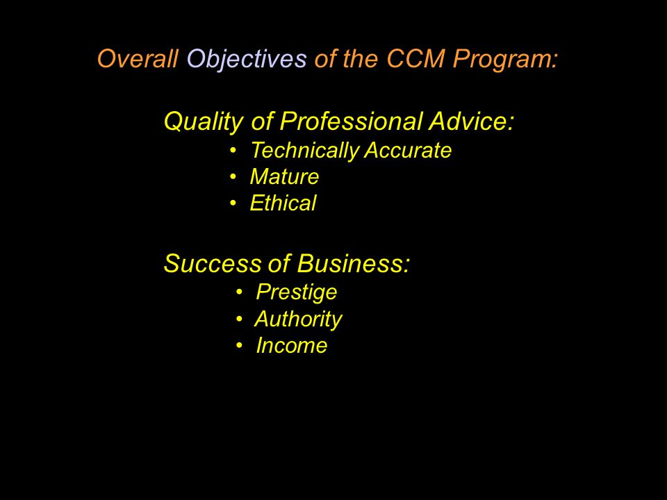 Overall Objectives of the CCM Program: Quality of Professional Advice: Technically Accurate Mature Ethical Success of Business: Prestige Authority Income