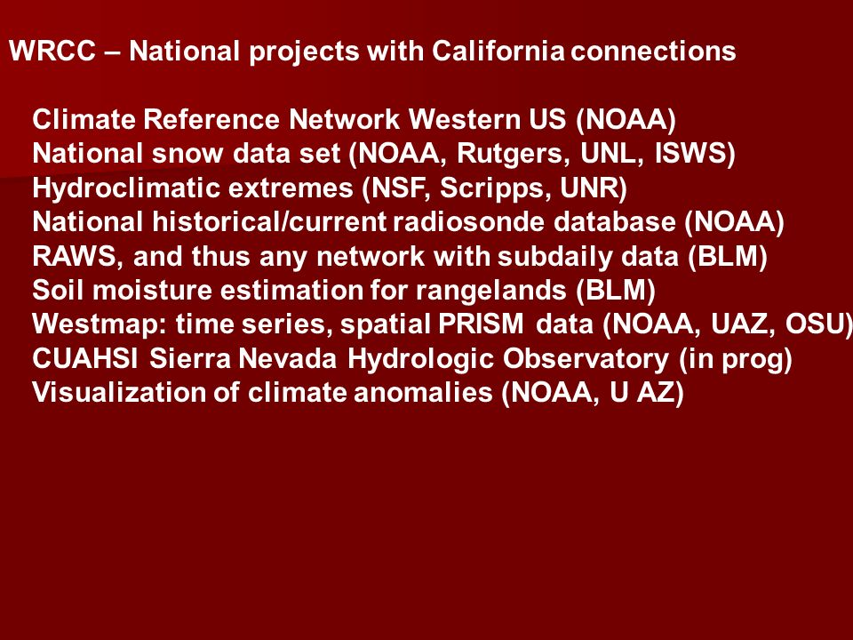 WRCC – National projects with California connections Climate Reference Network Western US (NOAA) National snow data set (NOAA, Rutgers, UNL, ISWS) Hydroclimatic extremes (NSF, Scripps, UNR) National historical/current radiosonde database (NOAA) RAWS, and thus any network with subdaily data (BLM) Soil moisture estimation for rangelands (BLM) Westmap: time series, spatial PRISM data (NOAA, UAZ, OSU) CUAHSI Sierra Nevada Hydrologic Observatory (in prog) Visualization of climate anomalies (NOAA, U AZ)