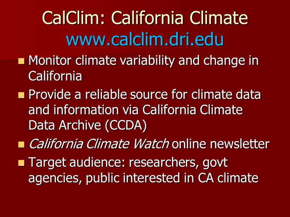 CalClim: California Climate   Monitor climate variability and change in California Monitor climate variability and change in California Provide a reliable source for climate data and information via California Climate Data Archive (CCDA) Provide a reliable source for climate data and information via California Climate Data Archive (CCDA) California Climate Watch online newsletter California Climate Watch online newsletter Target audience: researchers, govt agencies, public interested in CA climate Target audience: researchers, govt agencies, public interested in CA climate
