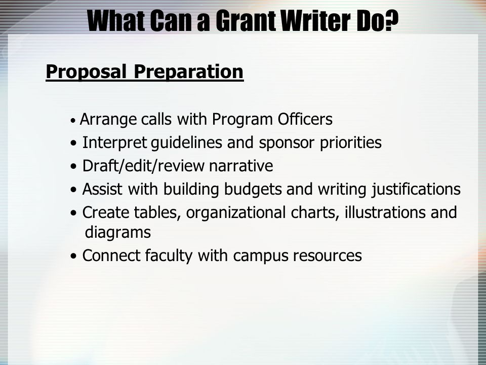 What Can a Grant Writer Do? Proposal Preparation Arrange calls with Program Officers Interpret guidelines and sponsor priorities Draft/edit/review nar