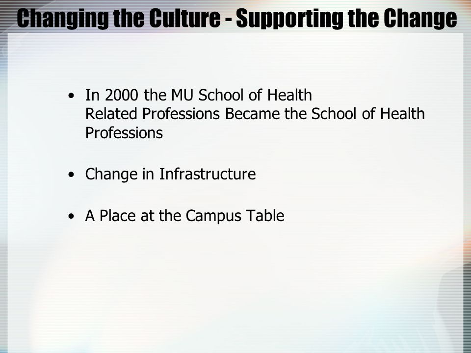 Changing the Culture - Supporting the Change In 2000 the MU School of Health Related Professions Became the School of Health Professions Change in Inf