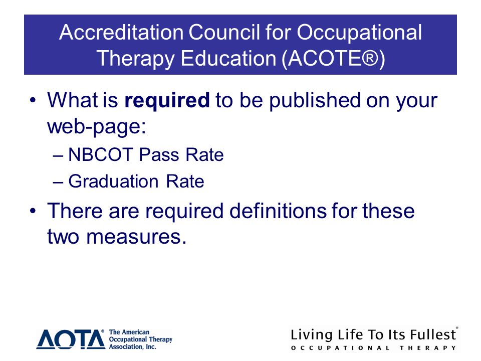Accreditation Council for Occupational Therapy Education (ACOTE®) What is required to be published on your web-page: –NBCOT Pass Rate –Graduation Rate There are required definitions for these two measures.