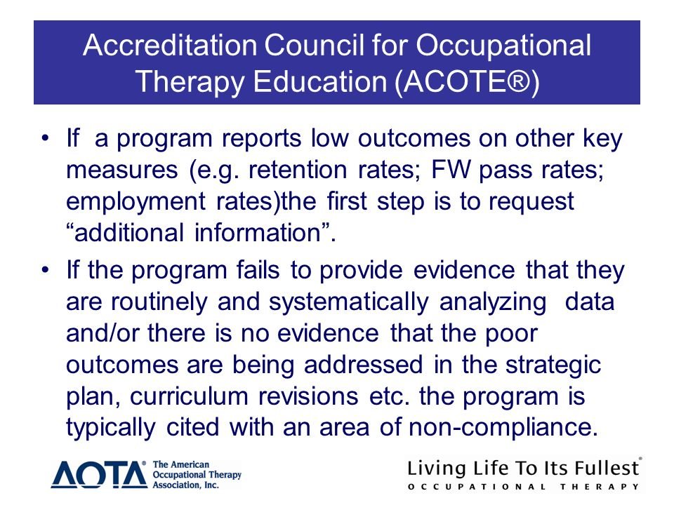 Accreditation Council for Occupational Therapy Education (ACOTE®) If a program reports low outcomes on other key measures (e.g.